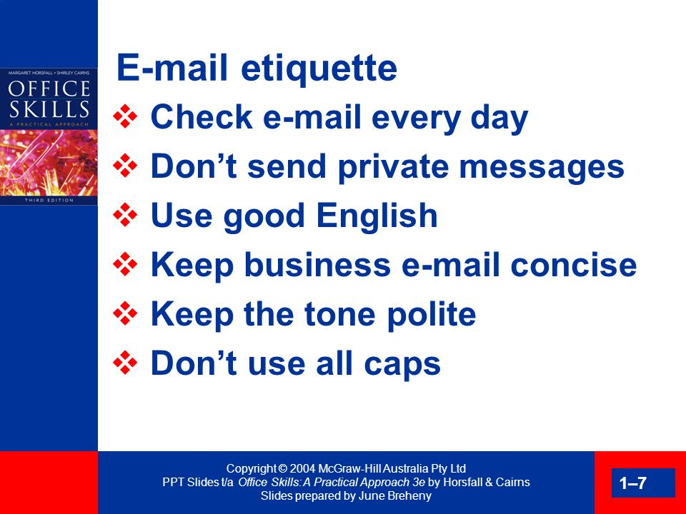 Copyright © 2004 McGraw-Hill Australia Pty Ltd PPT Slides t/a Office Skills: A Practical Approach 3e by Horsfall & Cairns Slides prepared by June Breheny 1–8 Some useful e-mail features Address book Distribution lists Nicknames Copy of sent items Bulk e-mail