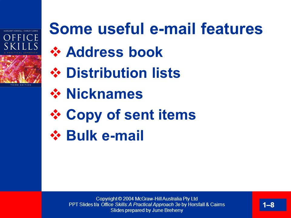 Copyright © 2004 McGraw-Hill Australia Pty Ltd PPT Slides t/a Office Skills: A Practical Approach 3e by Horsfall & Cairns Slides prepared by June Breheny 1–29 Valuable items Security post Certified mail Registered post Delivery confirmation Person to person