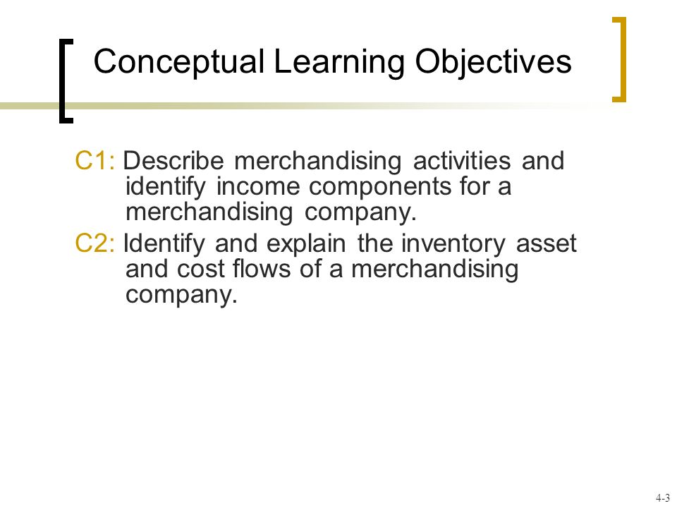 Conceptual Learning Objectives C1: Describe merchandising activities and identify income components for a merchandising company. C2: Identify and expl