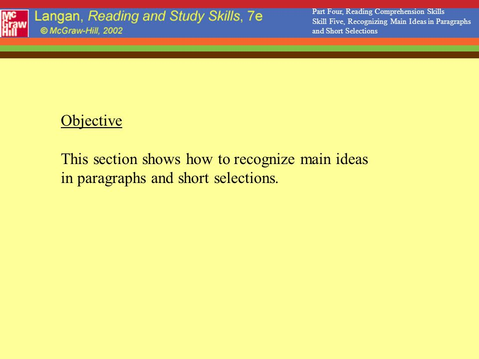 Objective This section shows how to recognize main ideas in paragraphs and short selections. Part Four, Reading Comprehension Skills Skill Five, Recog
