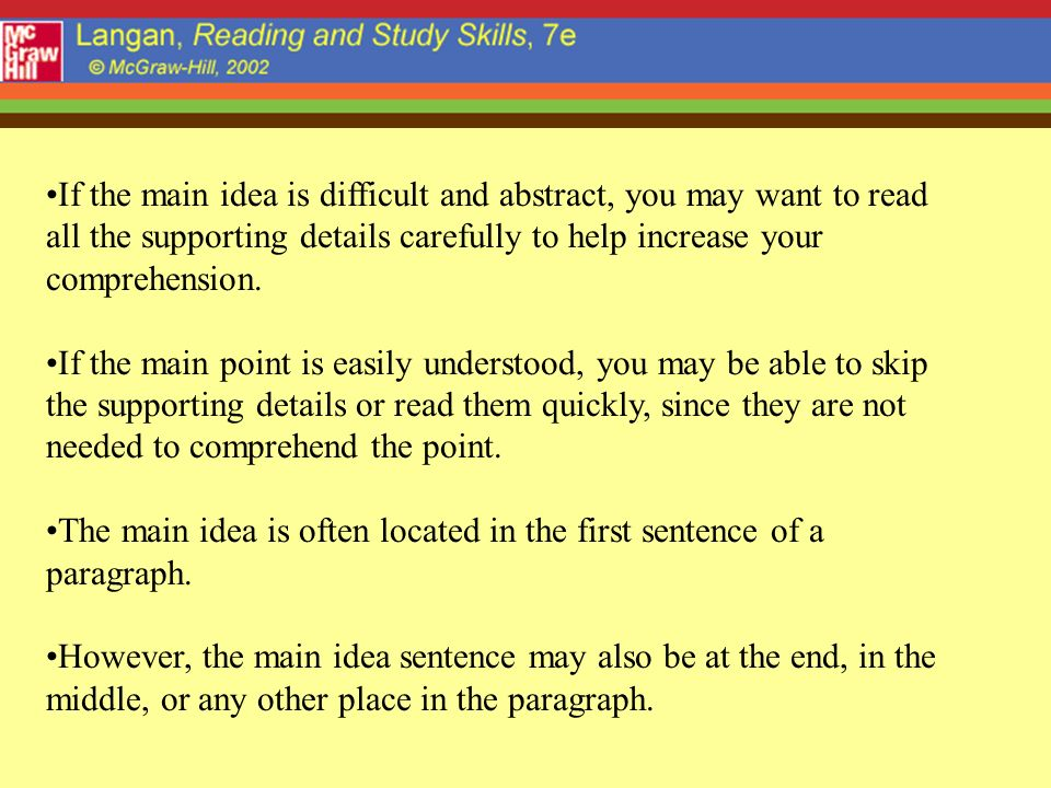If the main idea is difficult and abstract, you may want to read all the supporting details carefully to help increase your comprehension. If the main