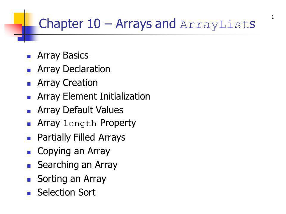 Chapter 10 – Arrays and ArrayList s Array Basics Array Declaration Array Creation Array Element Initialization Array Default Values Array length Prope