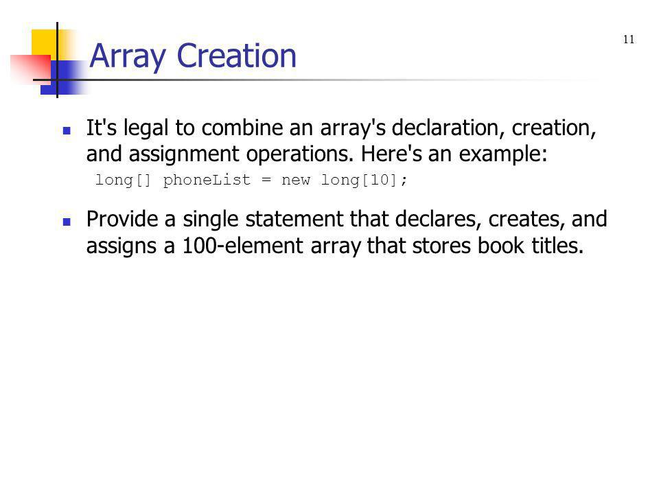 Array Creation It's legal to combine an array's declaration, creation, and assignment operations. Here's an example: long[] phoneList = new long[10];
