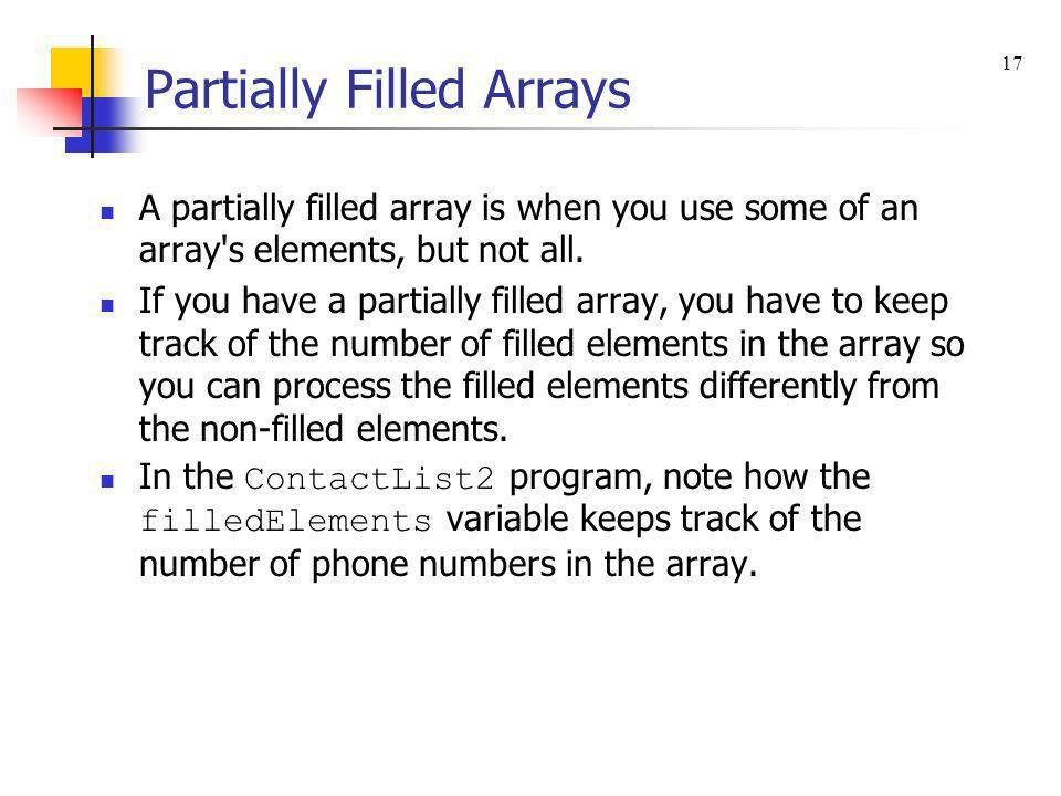 Partially Filled Arrays A partially filled array is when you use some of an array's elements, but not all. If you have a partially filled array, you h