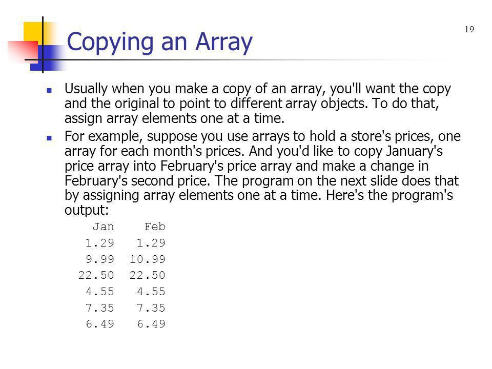 Copying an Array Usually when you make a copy of an array, you'll want the copy and the original to point to different array objects. To do that, assi