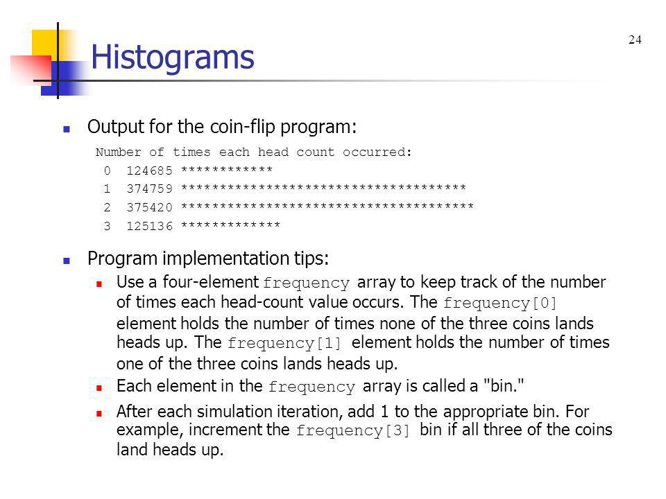 Histograms Output for the coin-flip program: Number of times each head count occurred: 0 124685 ************ 1 374759 ********************************