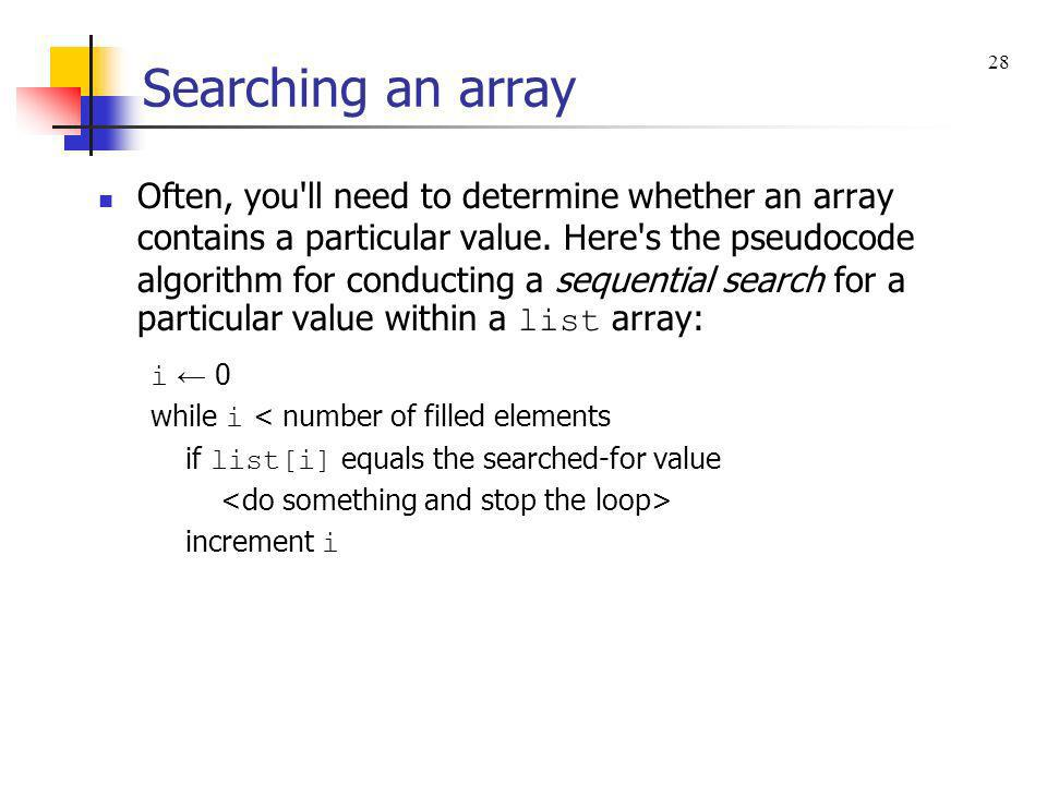 Searching an array Often, you'll need to determine whether an array contains a particular value. Here's the pseudocode algorithm for conducting a sequ