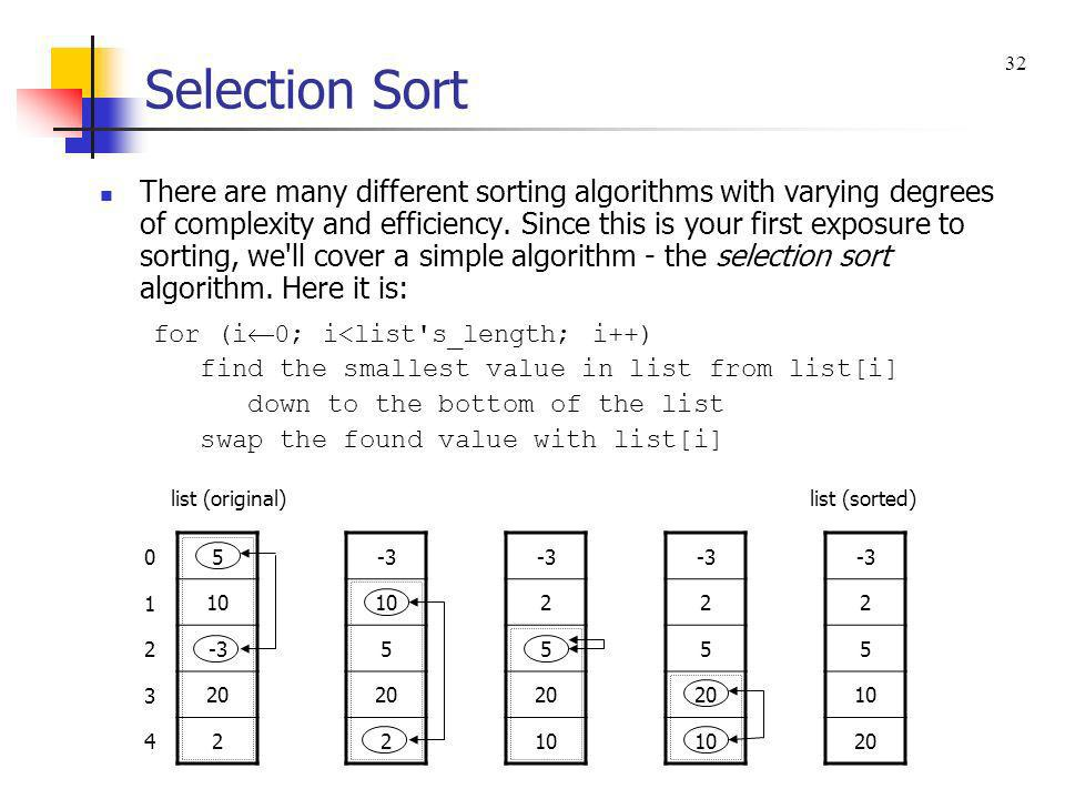 There are many different sorting algorithms with varying degrees of complexity and efficiency. Since this is your first exposure to sorting, we'll cov