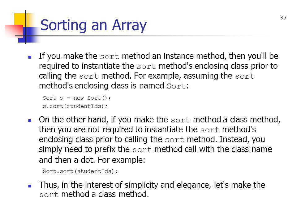 If you make the sort method an instance method, then you'll be required to instantiate the sort method's enclosing class prior to calling the sort met