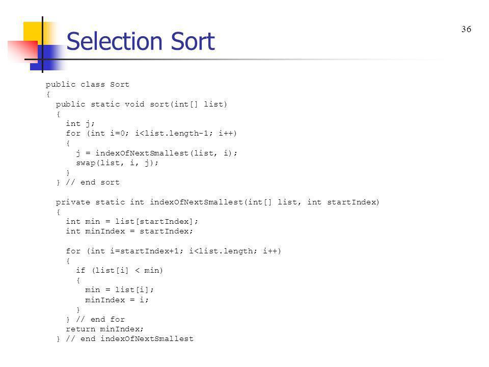 Selection Sort public class Sort { public static void sort(int[] list) { int j; for (int i=0; i<list.length-1; i++) { j = indexOfNextSmallest(list, i)