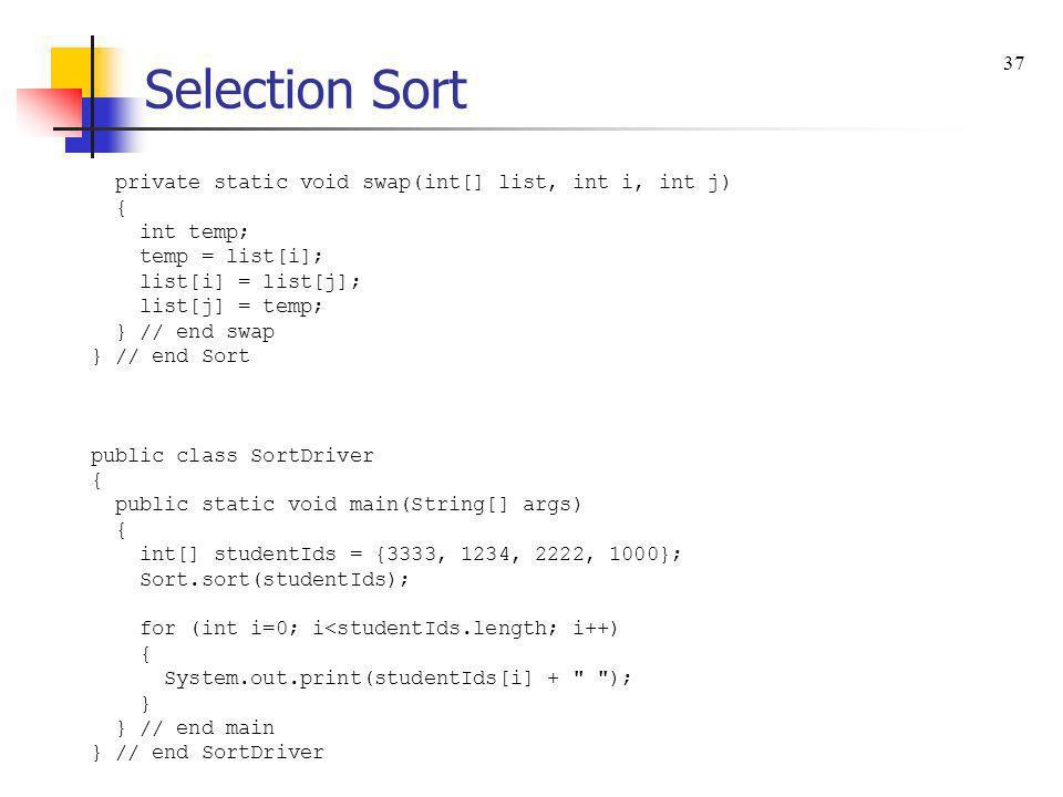 Selection Sort private static void swap(int[] list, int i, int j) { int temp; temp = list[i]; list[i] = list[j]; list[j] = temp; } // end swap } // en