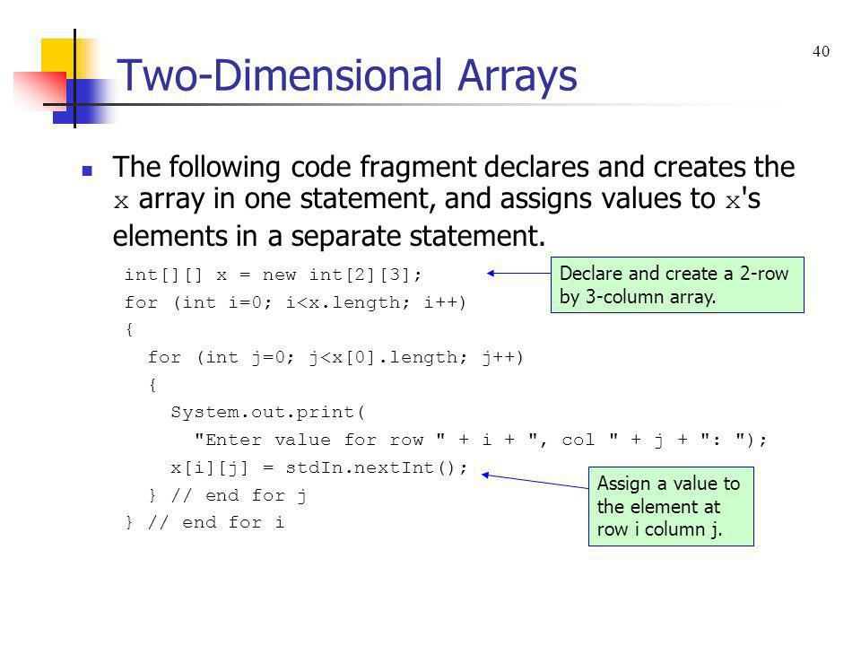Two-Dimensional Arrays The following code fragment declares and creates the x array in one statement, and assigns values to x 's elements in a separat