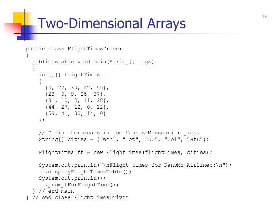 Two-Dimensional Arrays public class FlightTimesDriver { public static void main(String[] args) { int[][] flightTimes = { {0, 22, 30, 42, 55}, {23, 0,