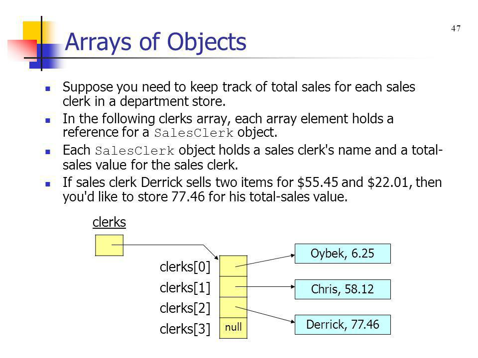 Arrays of Objects Suppose you need to keep track of total sales for each sales clerk in a department store. In the following clerks array, each array