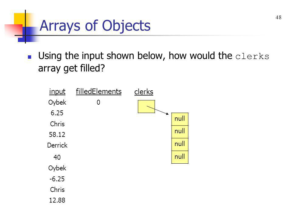 Arrays of Objects Using the input shown below, how would the clerks array get filled? clerks null inputfilledElements Oybek0 6.25 Chris 58.12 Derrick