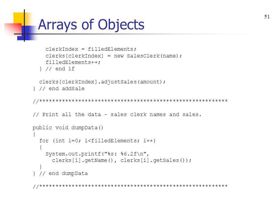 Arrays of Objects clerkIndex = filledElements; clerks[clerkIndex] = new SalesClerk(name); filledElements++; } // end if clerks[clerkIndex].adjustSales