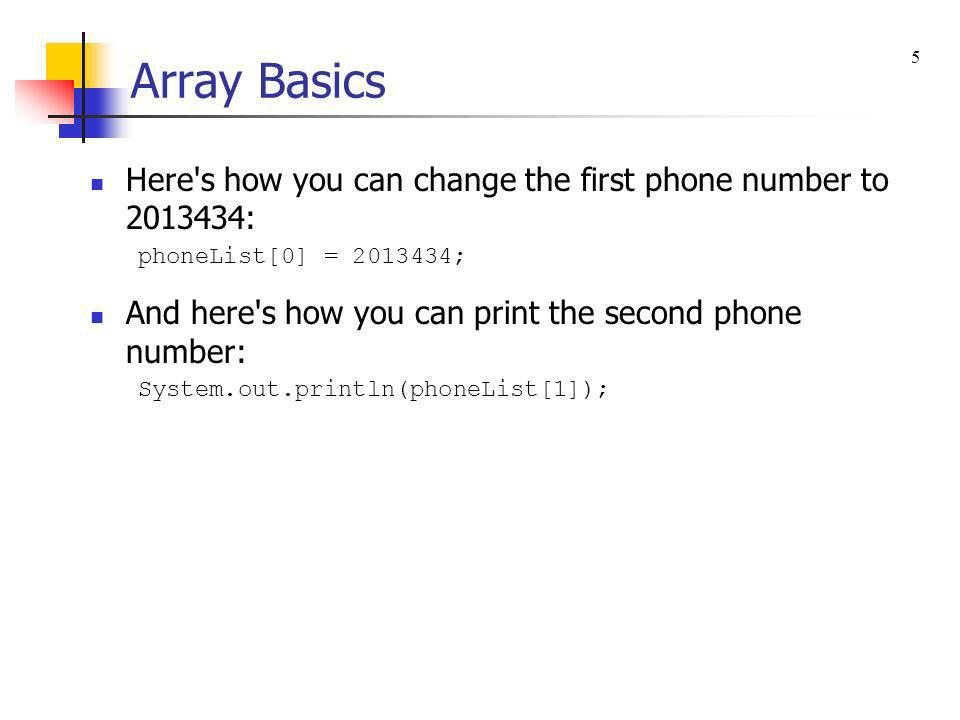 Array Basics Here's how you can change the first phone number to 2013434: phoneList[0] = 2013434; And here's how you can print the second phone number