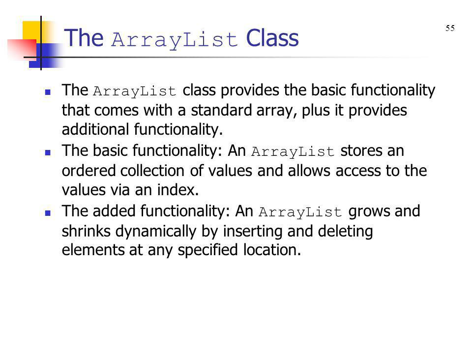 The ArrayList Class The ArrayList class provides the basic functionality that comes with a standard array, plus it provides additional functionality.