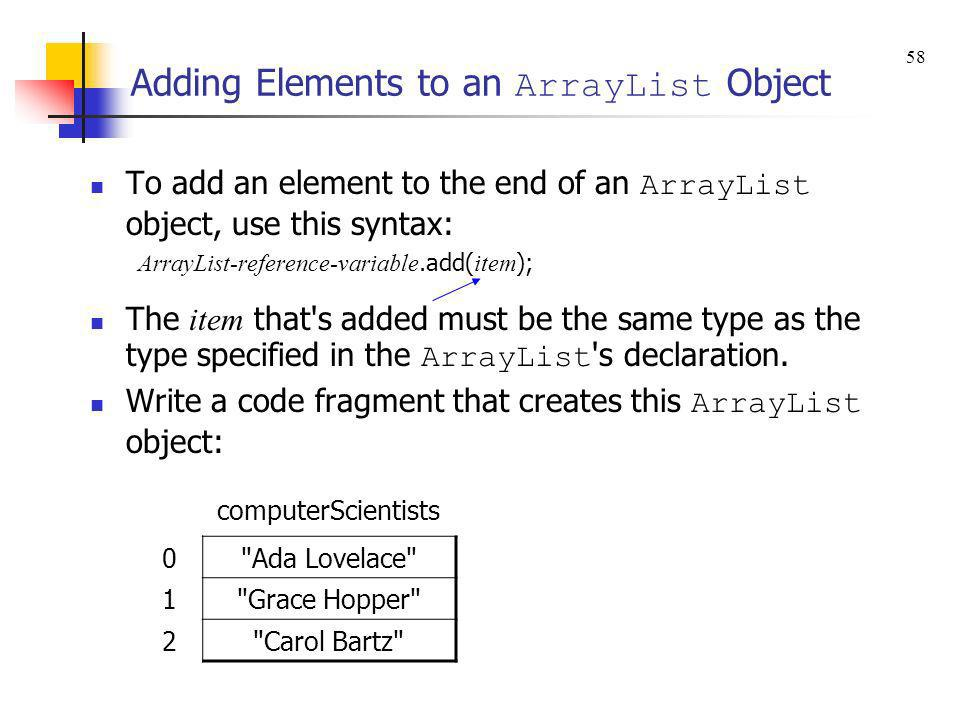 Adding Elements to an ArrayList Object To add an element to the end of an ArrayList object, use this syntax: ArrayList-reference-variable.add( item );