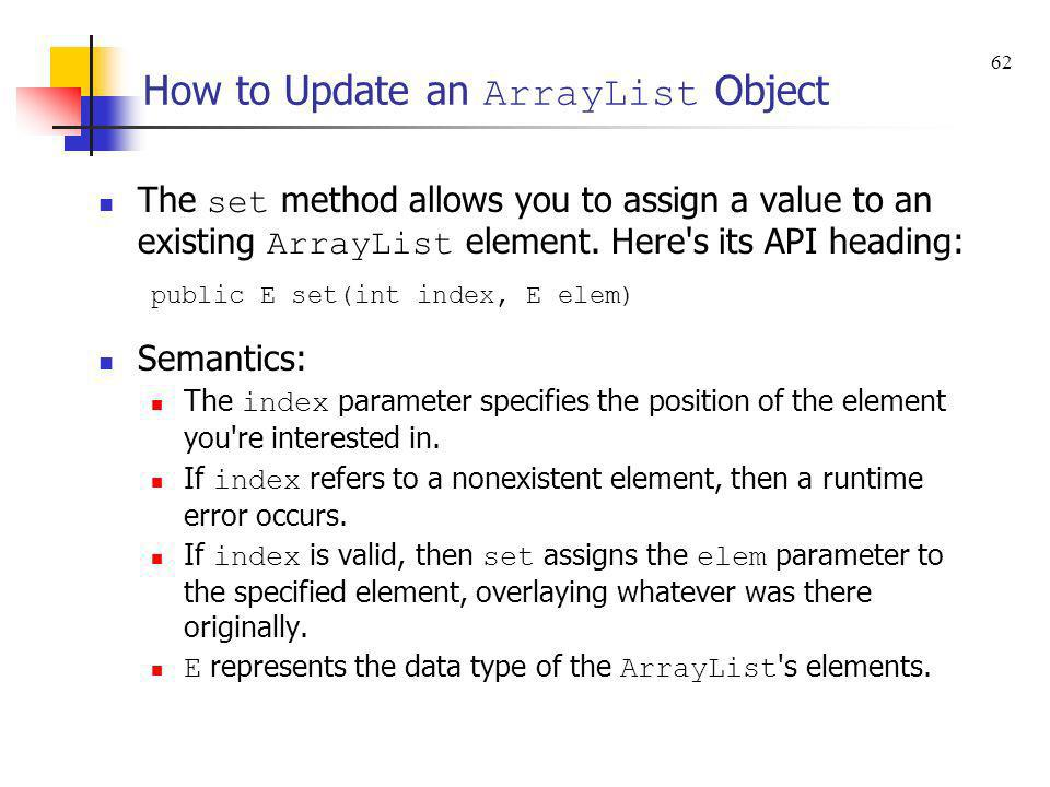 How to Update an ArrayList Object The set method allows you to assign a value to an existing ArrayList element. Here's its API heading: public E set(i