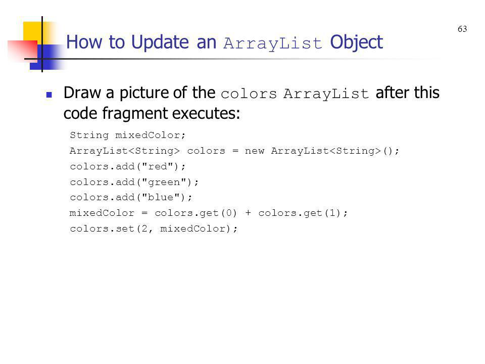 How to Update an ArrayList Object Draw a picture of the colors ArrayList after this code fragment executes: String mixedColor; ArrayList colors = new