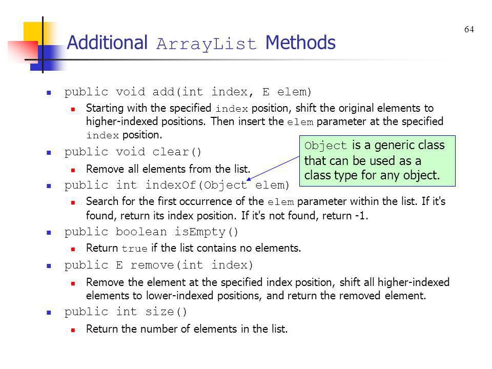 Additional ArrayList Methods public void add(int index, E elem) Starting with the specified index position, shift the original elements to higher-inde