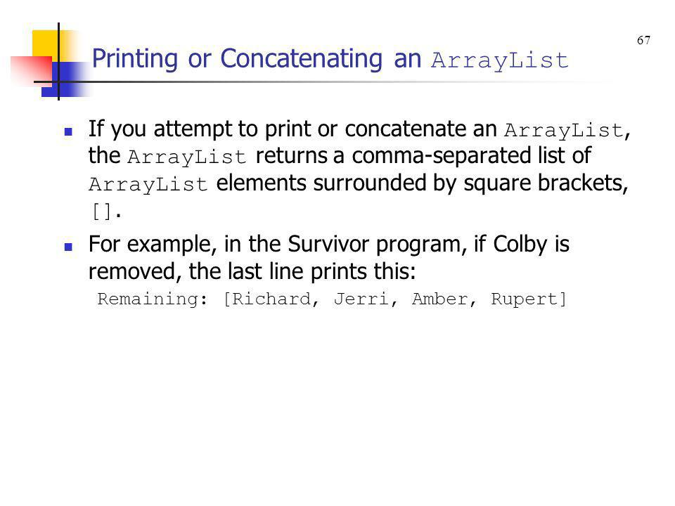 Printing or Concatenating an ArrayList If you attempt to print or concatenate an ArrayList, the ArrayList returns a comma-separated list of ArrayList