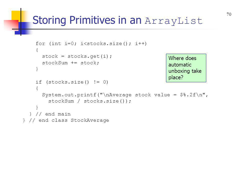 Storing Primitives in an ArrayList for (int i=0; i<stocks.size(); i++) { stock = stocks.get(i); stockSum += stock; } if (stocks.size() != 0) { System.