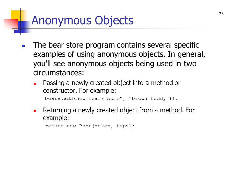 Anonymous Objects The bear store program contains several specific examples of using anonymous objects. In general, you'll see anonymous objects being
