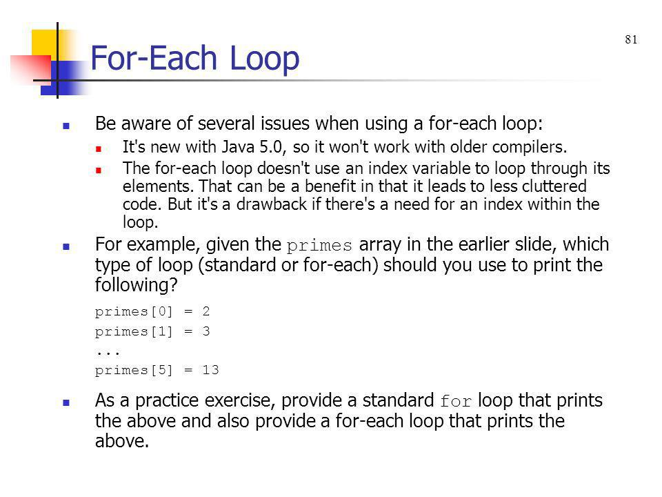 For-Each Loop Be aware of several issues when using a for-each loop: It's new with Java 5.0, so it won't work with older compilers. The for-each loop