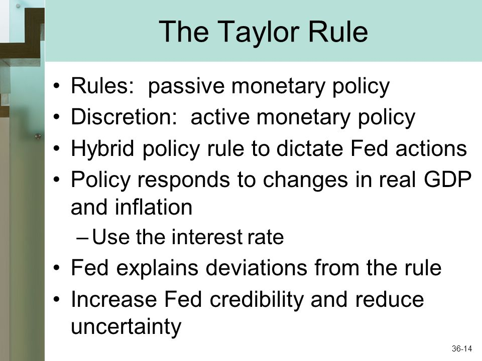The Taylor Rule Rules: passive monetary policy Discretion: active monetary policy Hybrid policy rule to dictate Fed actions Policy responds to changes