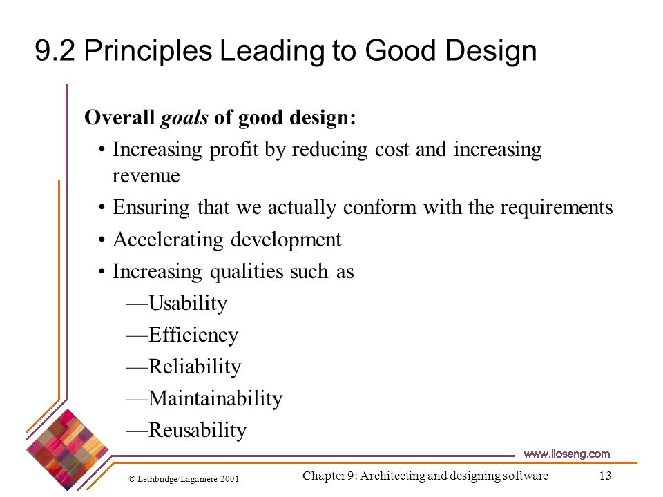 © Lethbridge/Laganière 2001 Chapter 9: Architecting and designing software13 9.2 Principles Leading to Good Design Overall goals of good design: Incre
