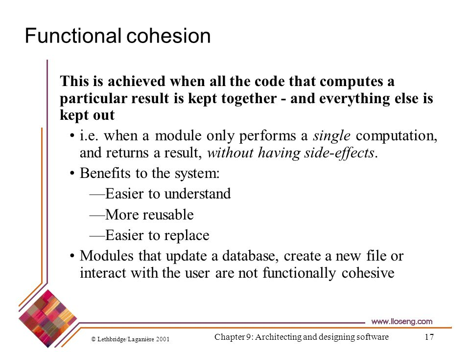 © Lethbridge/Laganière 2001 Chapter 9: Architecting and designing software17 Functional cohesion This is achieved when all the code that computes a pa