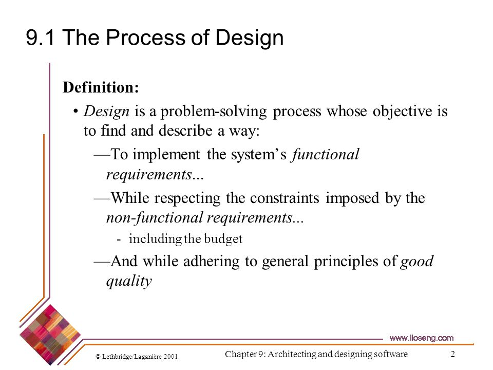 © Lethbridge/Laganière 2001 Chapter 9: Architecting and designing software13 9.2 Principles Leading to Good Design Overall goals of good design: Increasing profit by reducing cost and increasing revenue Ensuring that we actually conform with the requirements Accelerating development Increasing qualities such as Usability Efficiency Reliability Maintainability Reusability