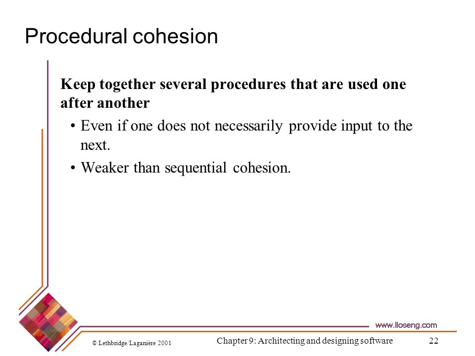 © Lethbridge/Laganière 2001 Chapter 9: Architecting and designing software22 Procedural cohesion Keep together several procedures that are used one af