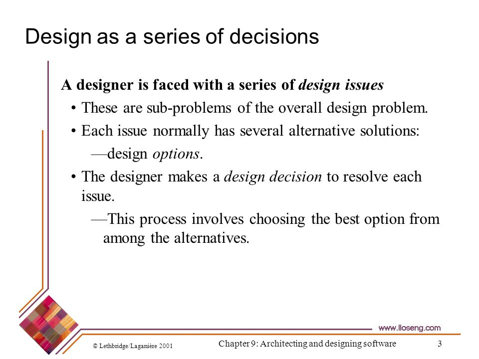 © Lethbridge/Laganière 2001 Chapter 9: Architecting and designing software4 Making decisions To make each design decision, the software engineer uses: Knowledge of the requirements the design as created so far the technology available software design principles and best practices what has worked well in the past