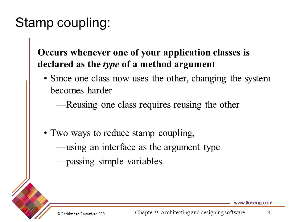 © Lethbridge/Laganière 2001 Chapter 9: Architecting and designing software31 Stamp coupling: Occurs whenever one of your application classes is declar