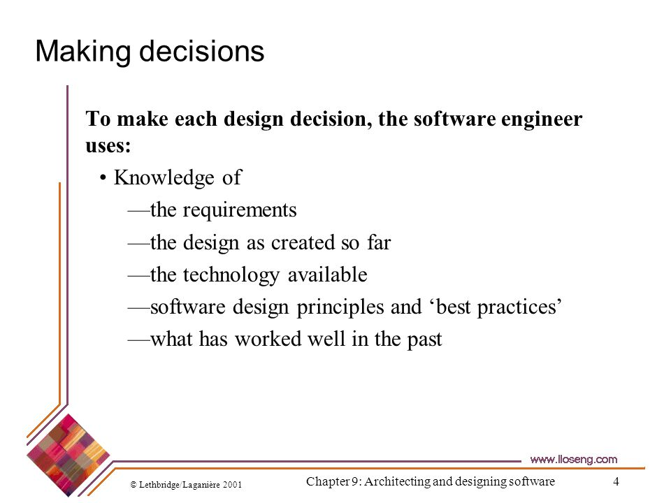 © Lethbridge/Laganière 2001 Chapter 9: Architecting and designing software4 Making decisions To make each design decision, the software engineer uses:
