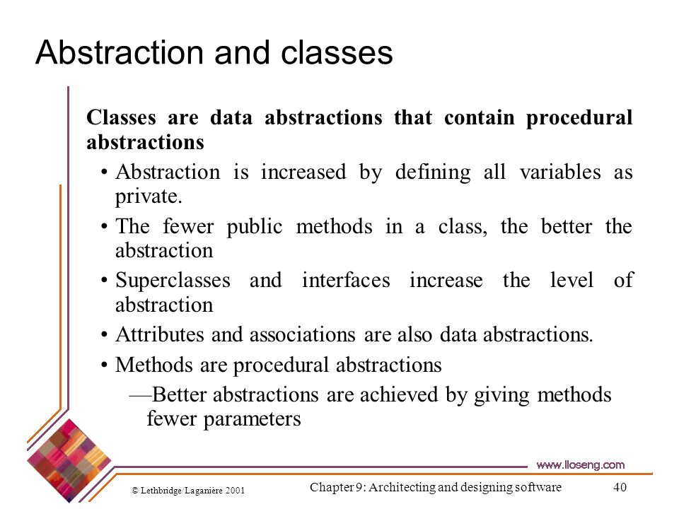 © Lethbridge/Laganière 2001 Chapter 9: Architecting and designing software40 Abstraction and classes Classes are data abstractions that contain proced