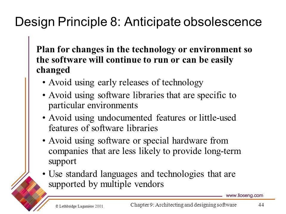 © Lethbridge/Laganière 2001 Chapter 9: Architecting and designing software44 Design Principle 8: Anticipate obsolescence Plan for changes in the techn