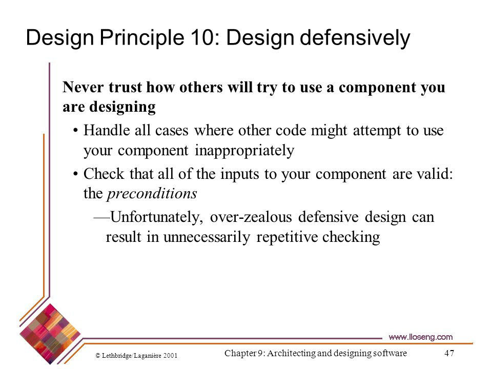 © Lethbridge/Laganière 2001 Chapter 9: Architecting and designing software47 Design Principle 10: Design defensively Never trust how others will try t