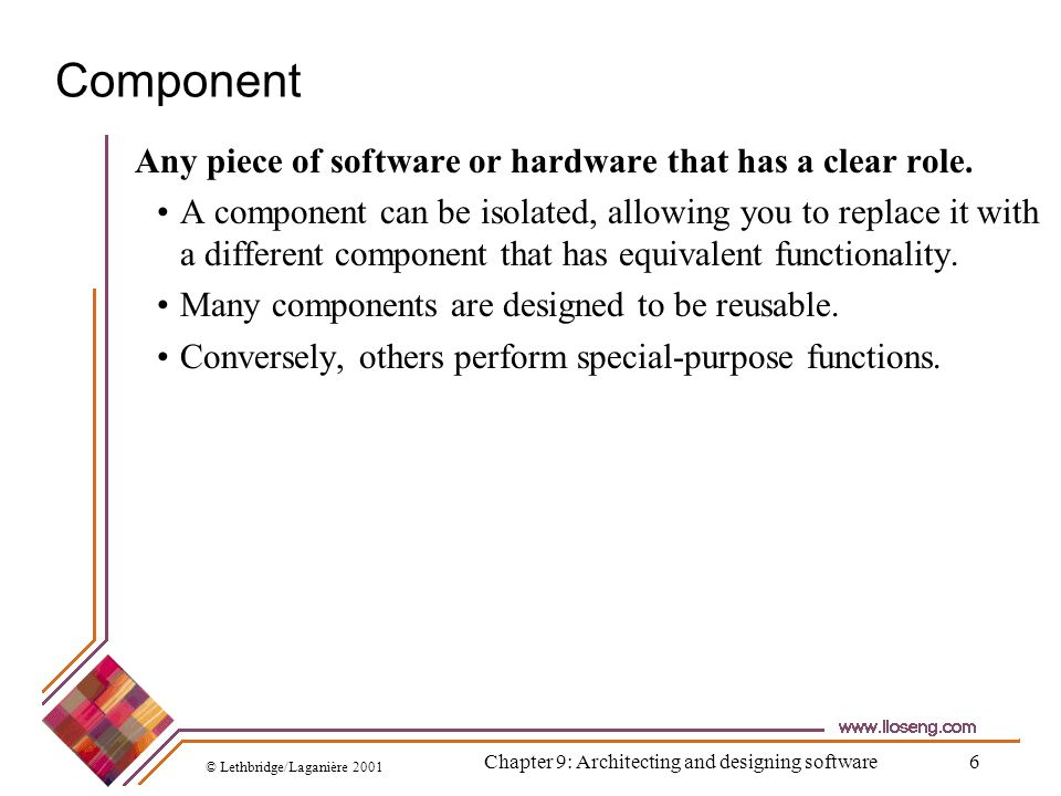 © Lethbridge/Laganière 2001 Chapter 9: Architecting and designing software57 Developing an architectural model Start by sketching an outline of the architecture Based on the principal requirements and use cases Determine the main components that will be needed Choose among the various architectural patterns Discussed next Suggestion: have several different teams independently develop a first draft of the architecture and merge together the best ideas