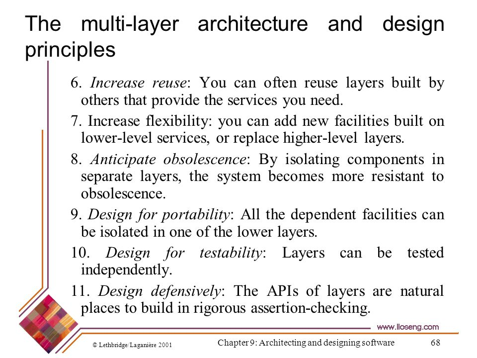 © Lethbridge/Laganière 2001 Chapter 9: Architecting and designing software68 The multi-layer architecture and design principles 6. Increase reuse: You