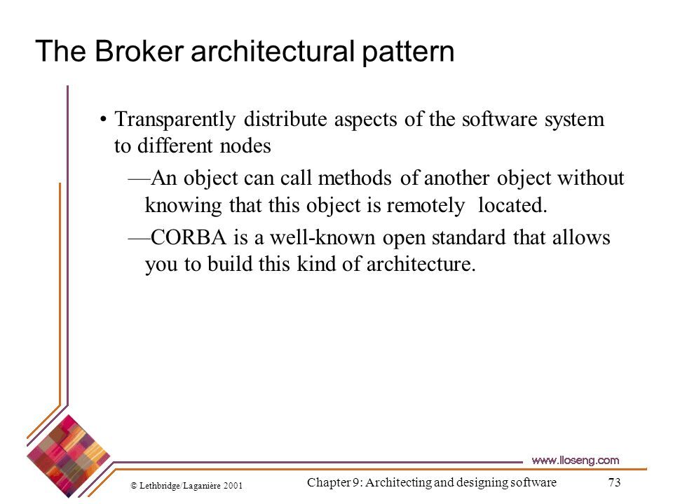 © Lethbridge/Laganière 2001 Chapter 9: Architecting and designing software73 The Broker architectural pattern Transparently distribute aspects of the