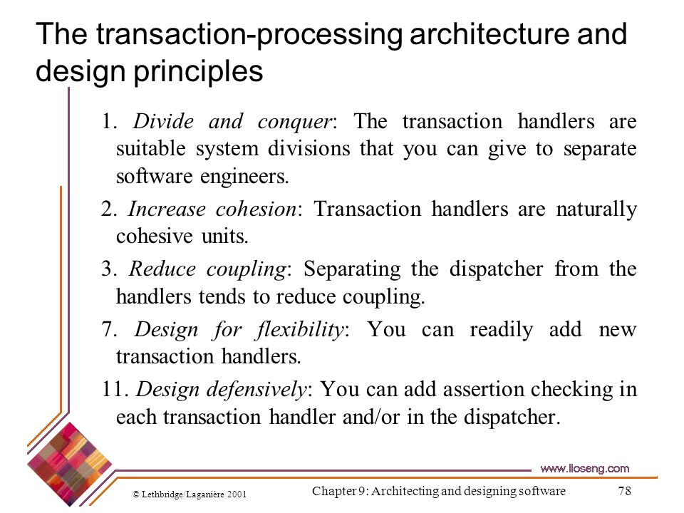 © Lethbridge/Laganière 2001 Chapter 9: Architecting and designing software78 The transaction-processing architecture and design principles 1. Divide a