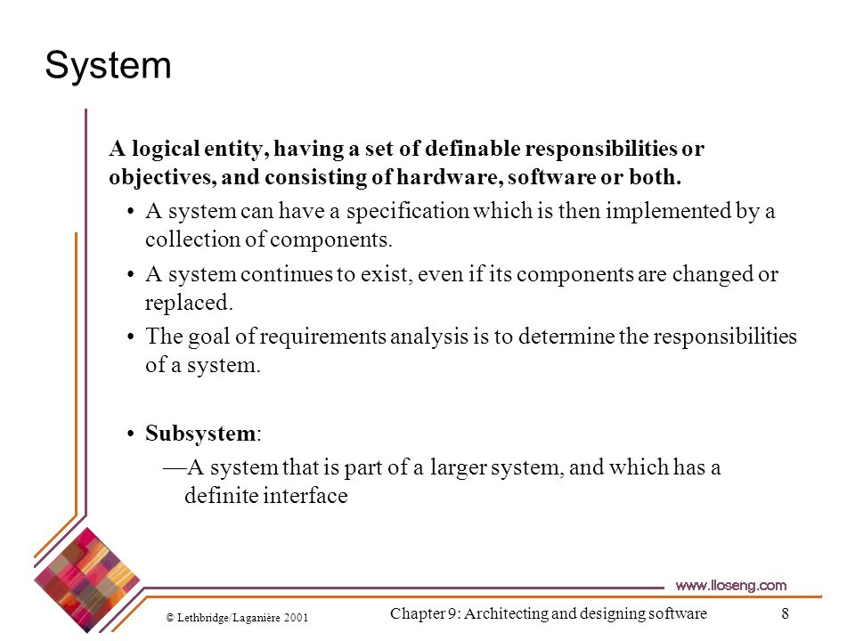 © Lethbridge/Laganière 2001 Chapter 9: Architecting and designing software8 System A logical entity, having a set of definable responsibilities or obj
