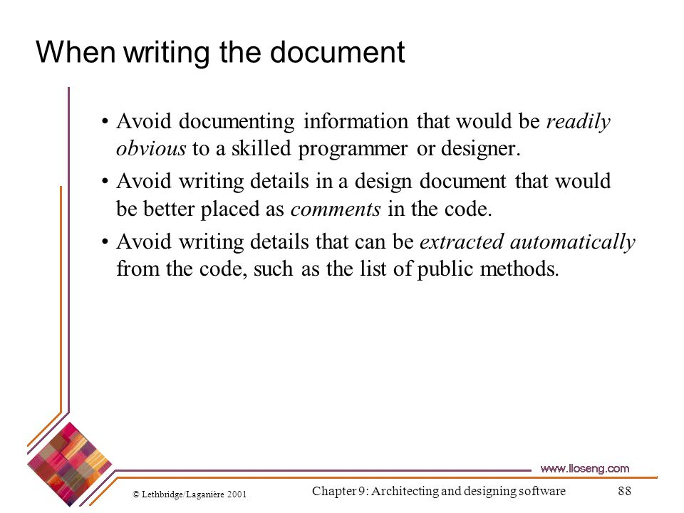 © Lethbridge/Laganière 2001 Chapter 9: Architecting and designing software88 When writing the document Avoid documenting information that would be rea