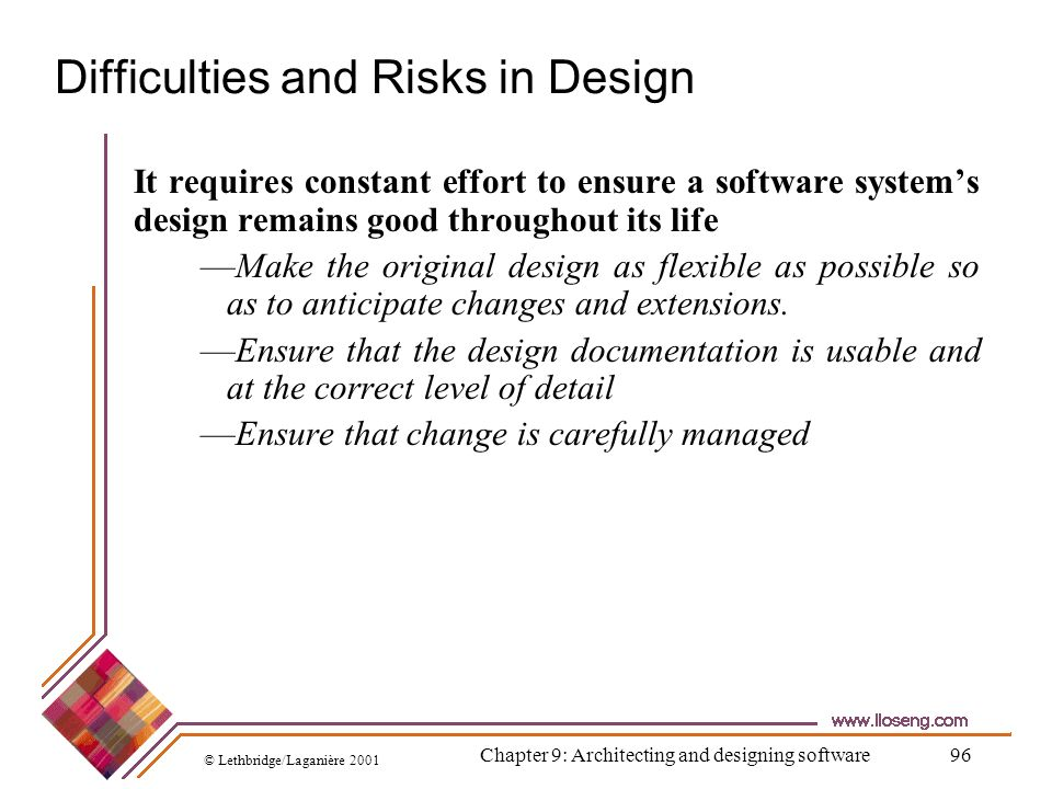 © Lethbridge/Laganière 2001 Chapter 9: Architecting and designing software96 Difficulties and Risks in Design It requires constant effort to ensure a