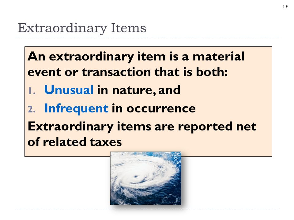 4-9 An extraordinary item is a material event or transaction that is both: 1. Unusual in nature, and 2. Infrequent in occurrence Extraordinary items a