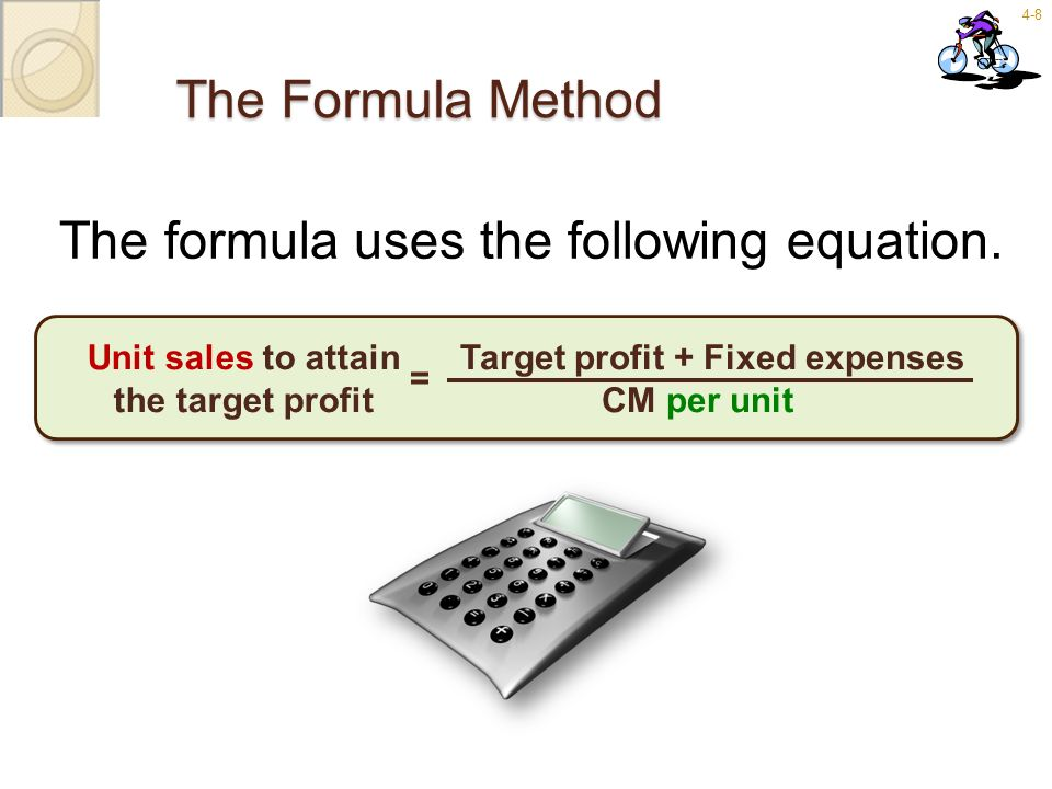 4-8 The Formula Method The formula uses the following equation. Target profit + Fixed expenses CM per unit = Unit sales to attain the target profit
